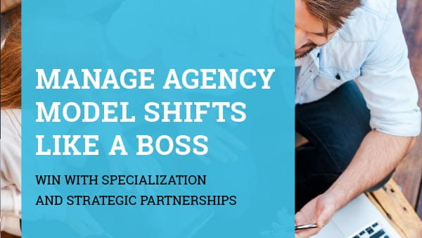 Manage Agency Model Shifts Like a Boss: Win with Specialization and Strategic Partnerships