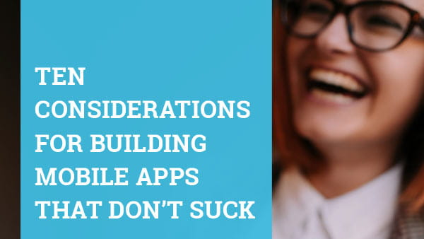Ten Considerations for Building Mobile Apps That Don't Suck
